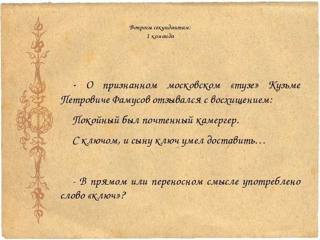 Вопросы секундантам: 1 команда - О признанном московском «тузе» Кузьме Петров...
