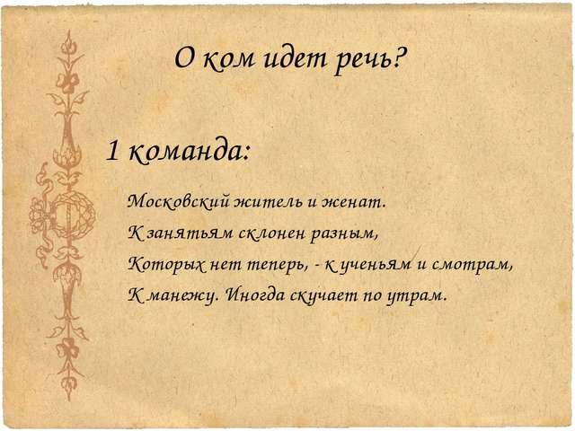 О ком идет речь? 1 команда: Московский житель и женат. К занятьям склонен раз...