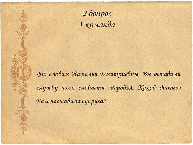 2 вопрос 1 команда -По словам Натальи Дмитриевны, Вы оставили службу из-за сл...