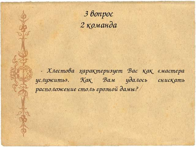 3 вопрос 2 команда - Хлестова характеризует Вас как «мастера услужить». Как В...