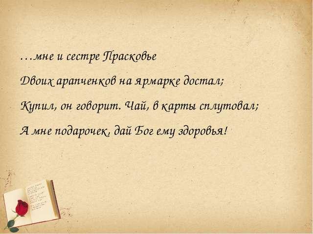 …мне и сестре Прасковье Двоих арапченков на ярмарке достал; Купил, он говорит...
