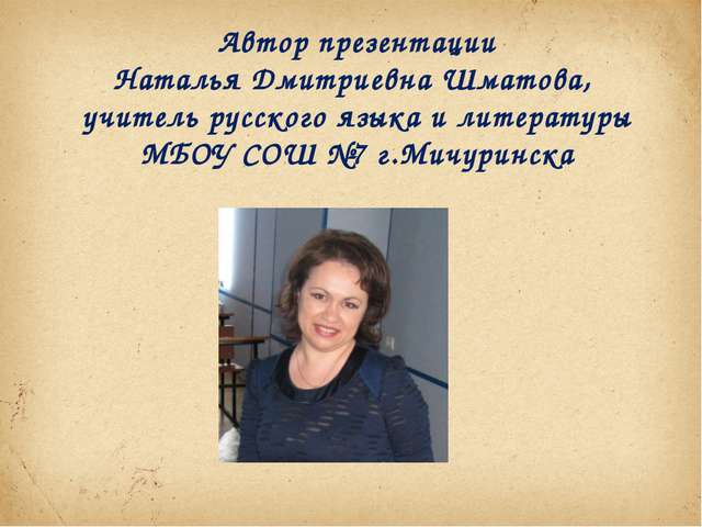 Автор презентации Наталья Дмитриевна Шматова, учитель русского языка и литера...