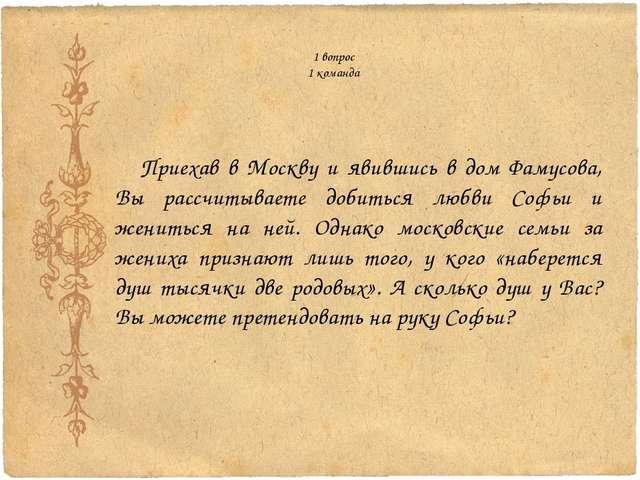 1 вопрос 1 команда Приехав в Москву и явившись в дом Фамусова, Вы рассчитыва...