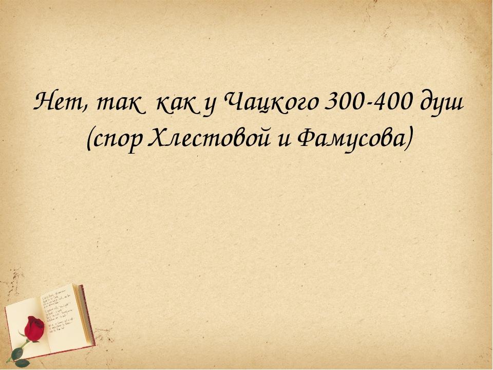Нет, так как у Чацкого 300-400 душ (спор Хлестовой и Фамусова)