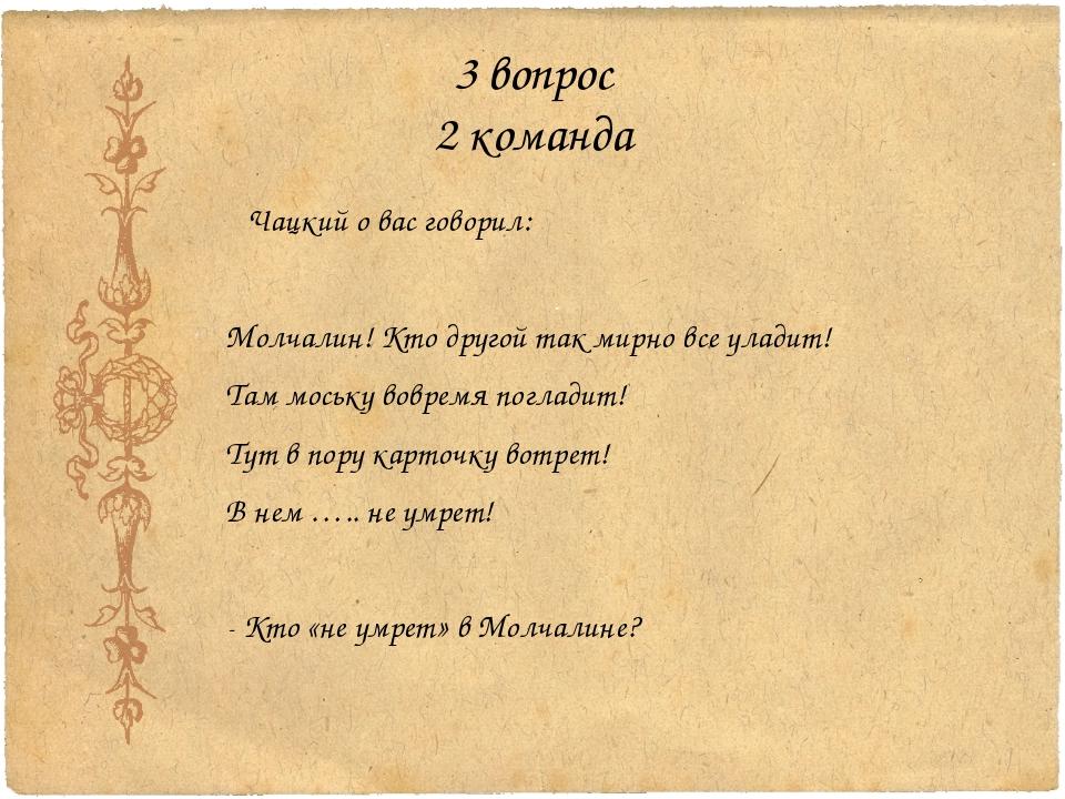 3 вопрос 2 команда Чацкий о вас говорил: Молчалин! Кто другой так мирно все у...