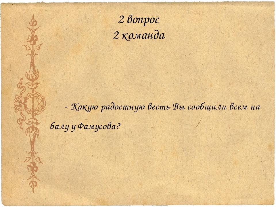 2 вопрос 2 команда - Какую радостную весть Вы сообщили всем на балу у Фамусова?