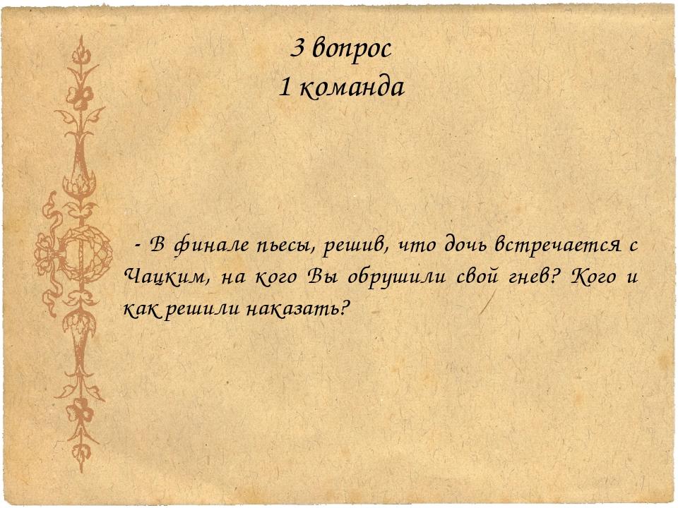 3 вопрос 1 команда - В финале пьесы, решив, что дочь встречается с Чацким, на...
