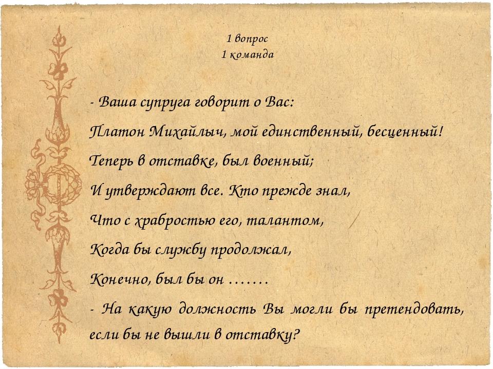 1 вопрос 1 команда - Ваша супруга говорит о Вас: Платон Михайлыч, мой единств...