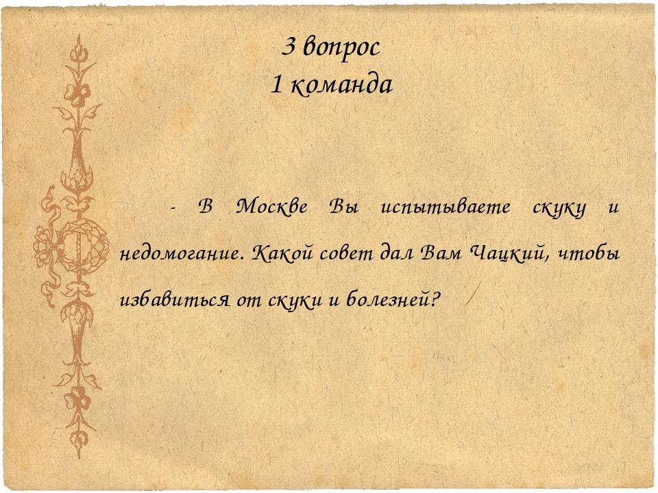 3 вопрос 1 команда - В Москве Вы испытываете скуку и недомогание. Какой совет...