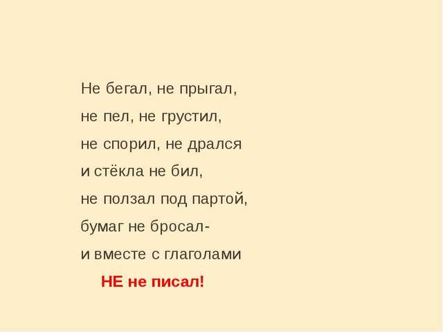 Не бегал, не прыгал, не пел, не грустил, не спорил, не дрался...