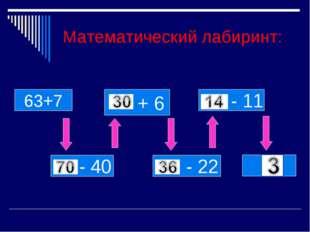 Математический лабиринт: + 6 63+7 - 11 - 40 - 22 ?