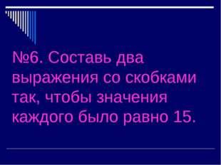 №6. Составь два выражения со скобками так, чтобы значения каждого было равно
