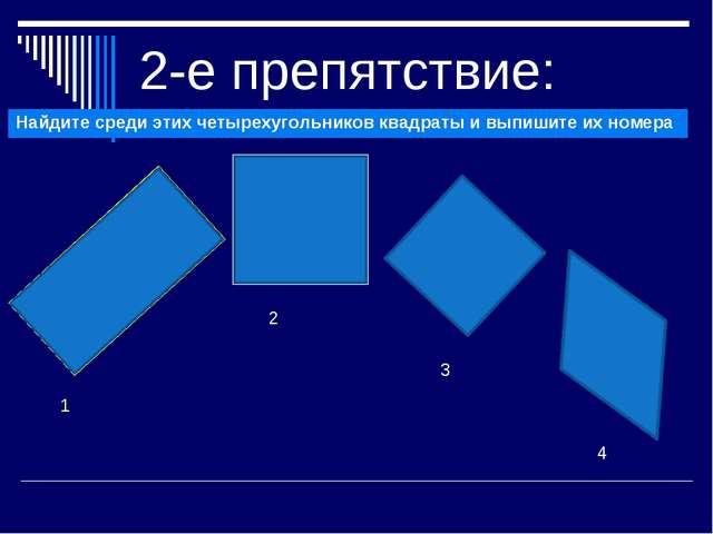 2-е препятствие: 1 2 Найдите среди этих четырехугольников квадраты и выпишите...