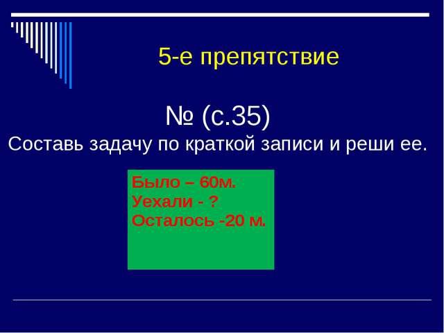 № (с.35) Составь задачу по краткой записи и реши ее. 5-е препятствие Было –...