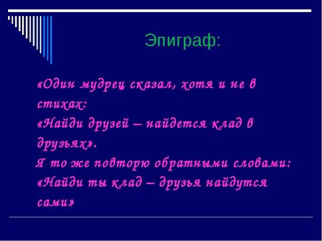 Эпиграф: «Один мудрец сказал, хотя и не в стихах: «Найди друзей – найдется кл...