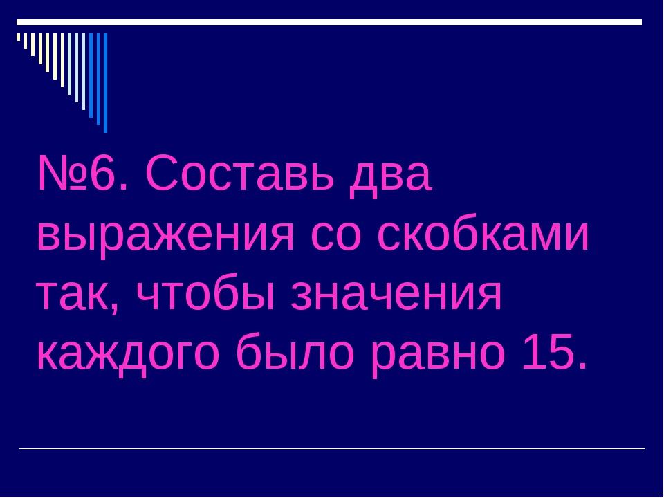 №6. Составь два выражения со скобками так, чтобы значения каждого было равно...