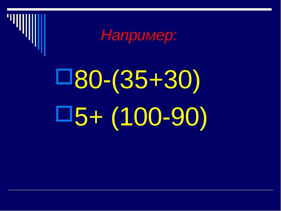Например: 80-(35+30) 5+ (100-90)