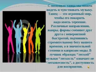 С помощью танца мы можем видеть и чувствовать музыку. Танец — это огромный ми