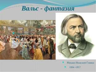 Вальс - фантазия Михаил Иванович Глинка 1804 -1857