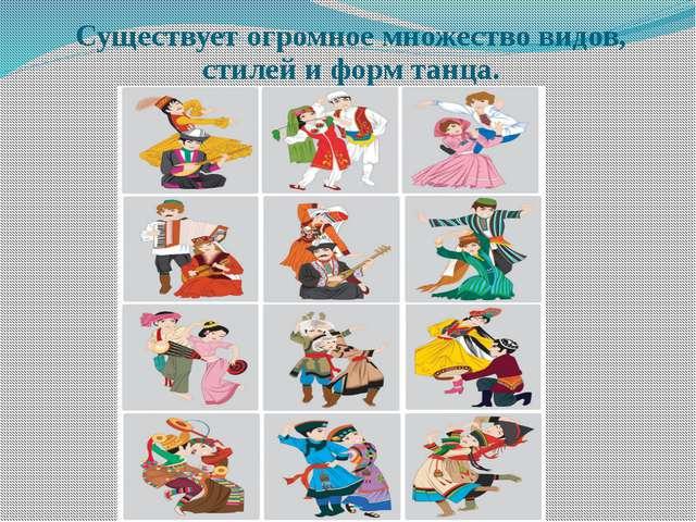 Существует огромное множество видов, стилей и форм танца.