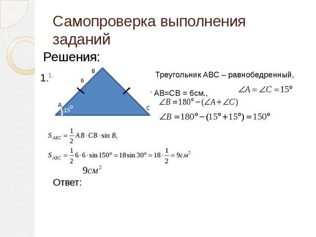 Самопроверка выполнения заданий Решения: Треугольник АВС – равнобедренный, зн...