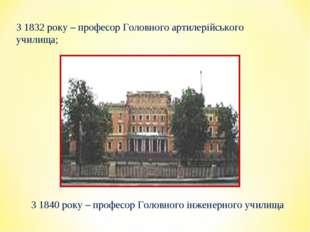 З 1832 року – професор Головного артилерійського училища; З 1840 року – профе