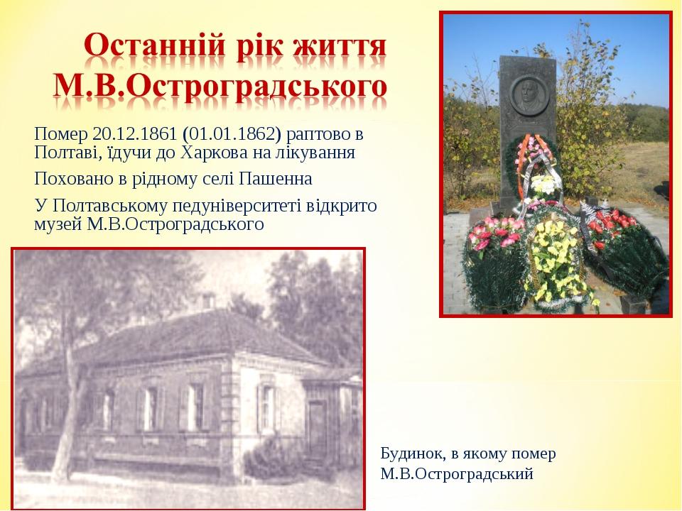 Помер 20.12.1861 (01.01.1862) раптово в Полтаві, їдучи до Харкова на лікуванн...