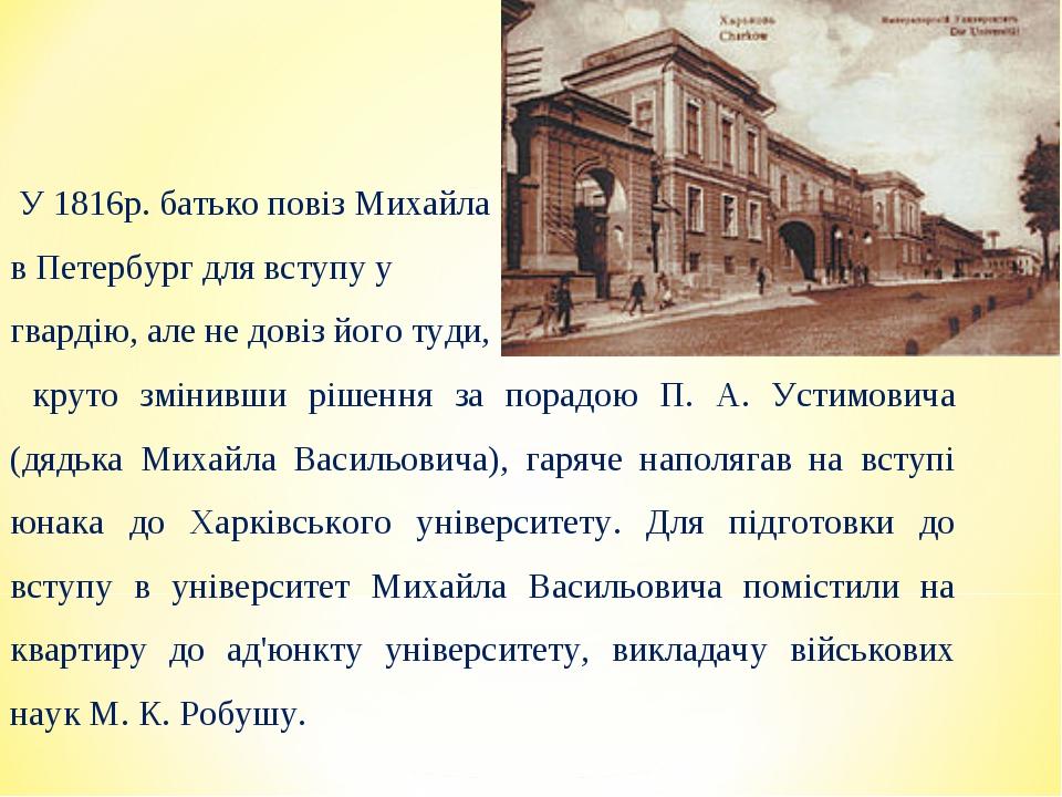 У 1816р. батько повіз Михайла в Петербург для вступу у гвардію, але не довіз...