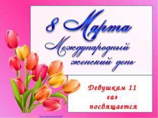 Девушкам 11 «а» посвящается Матюшкина А.В. http://nsportal.ru/user/33485
