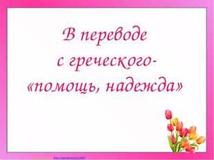В переводе с греческого- «помощь, надежда» Матюшкина А.В. http://nsportal.ru/