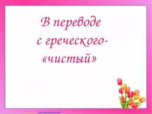 В переводе с греческого- «чистый» Матюшкина А.В. http://nsportal.ru/user/33485