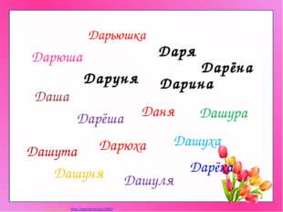 Дарьюшка Даря Дарюха Даня Дашуха Дашута Дарёша Дашура Дашуня Дашуля Даша Дарю