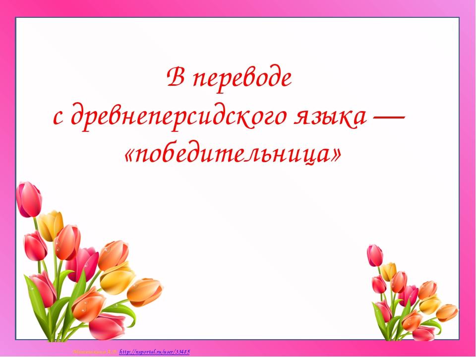 В переводе с древнеперсидского языка — «победительница» Матюшкина А.В. http:/...