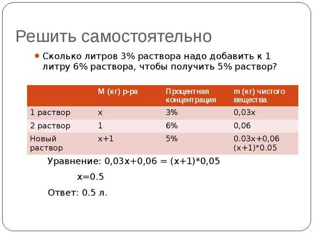 Решить самостоятельно Сколько литров 3% раствора надо добавить к 1 литру 6% р...