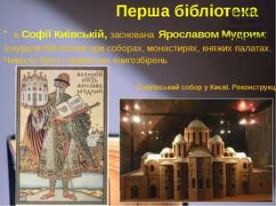Перша бібліотека в Софії Київській, заснована Ярославом Мудрим; Існували бібл