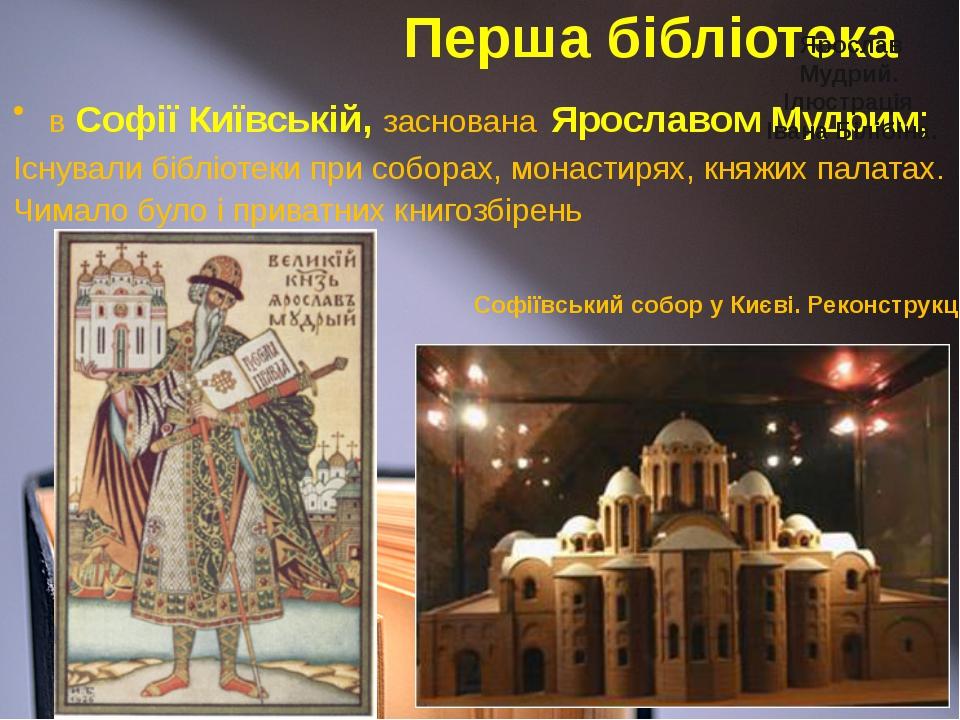 Перша бібліотека в Софії Київській, заснована Ярославом Мудрим; Існували бібл...