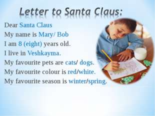 Dear Santa Claus My name is Mary/ Bob I am 8 (eight) years old. I live in Ves