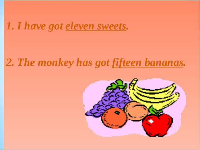 1. I have got eleven sweets. 2. The monkey has got fifteen bananas.