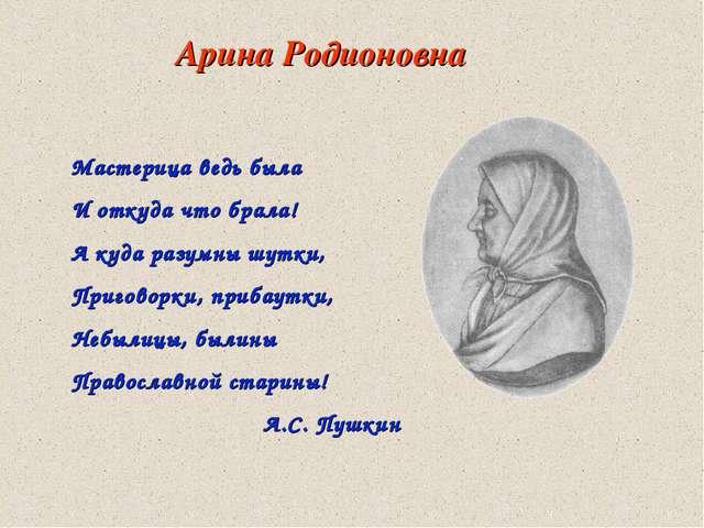 Арина Родионовна Мастерица ведь была И откуда что брала! А куда разумны шутки...
