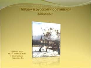Учитель ИЗО МБОУ гимназии №45 г. Владикавказа Дзасохова Т.Г.