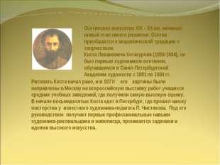 Осетинское искусство XIX - XX вв. начинает новый этап своего развития. Осетия