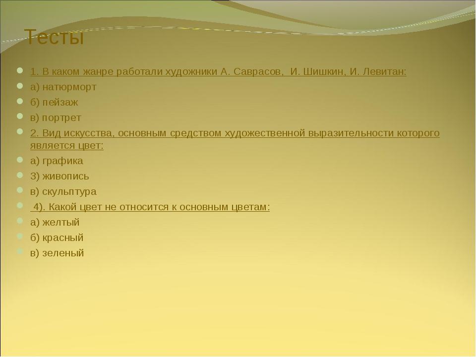 Тесты 1. В каком жанре работали художники А. Саврасов, И. Шишкин, И. Левитан...