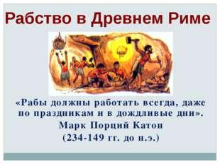Рабство в Древнем Риме «Рабы должны работать всегда, даже по праздникам и в д