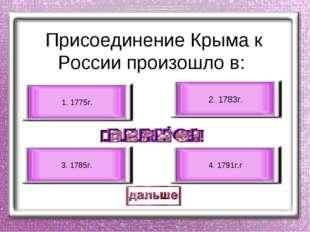 Присоединение Крыма к России произошло в: 2. 1783г. 3. 1785г. 1. 1775г. 4. 1
