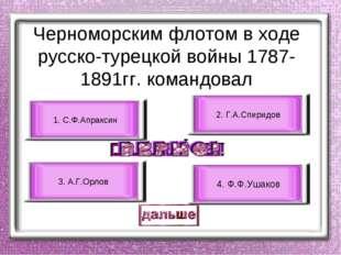 Черноморским флотом в ходе русско-турецкой войны 1787-1891гг. командовал 4. Ф