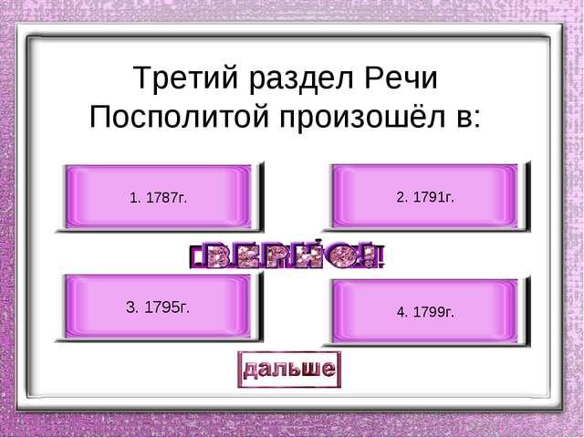 Третий раздел Речи Посполитой произошёл в: 3. 1795г. 1. 1787г. 2. 1791г. 4. 1...