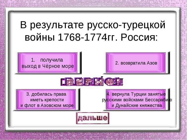 В результате русско-турецкой войны 1768-1774гг. Россия: получила выход в Чёр...