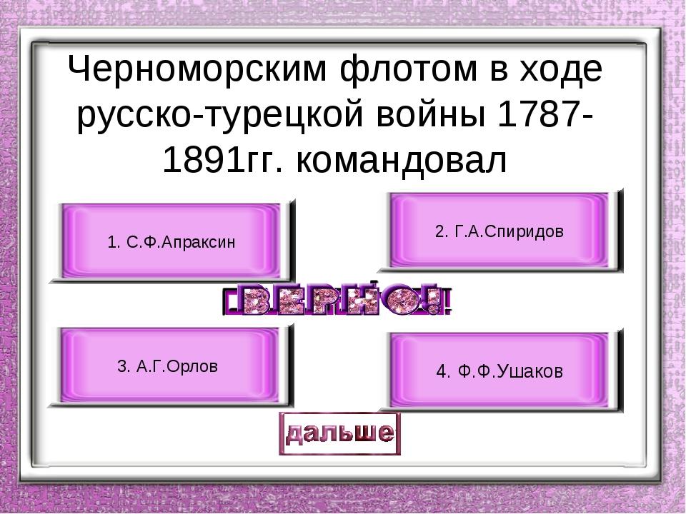 Черноморским флотом в ходе русско-турецкой войны 1787-1891гг. командовал 4. Ф...