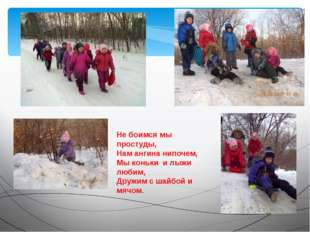 Не боимся мы простуды, Нам ангина нипочем, Мы коньки и лыжи любим, Дружим с ш