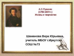 А.С.Пушкин (1799-1837гг.) Жизнь и творчество Шаманова Вера Юрьевна, учитель